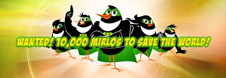 p 	WANTED! 10,000 MIRLOS TO SAVE THE WORLD!